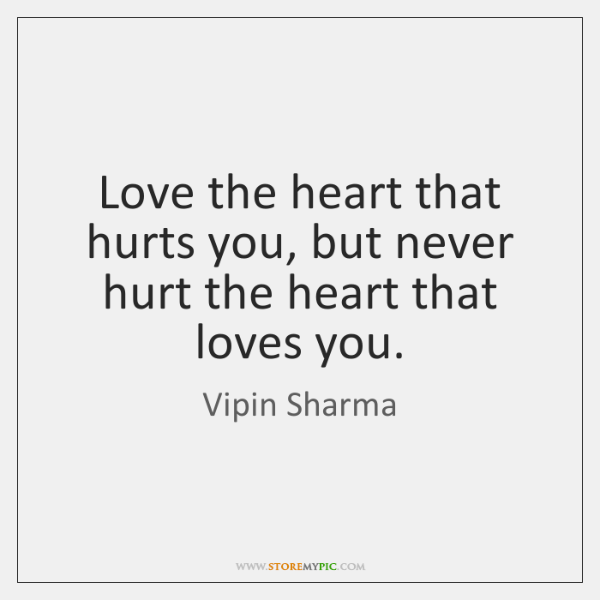 Love the heart that hurts you, but never hurt the heart that ...
