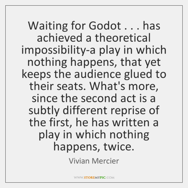 Waiting for Godot . . . has achieved a theoretical impossibility-a play in which nothing ...