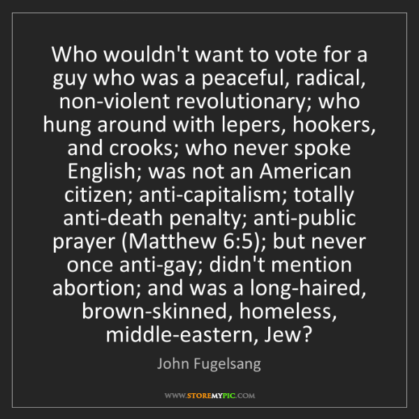 John Fugelsang: Who wouldn't want to vote for a guy who was a peaceful,...