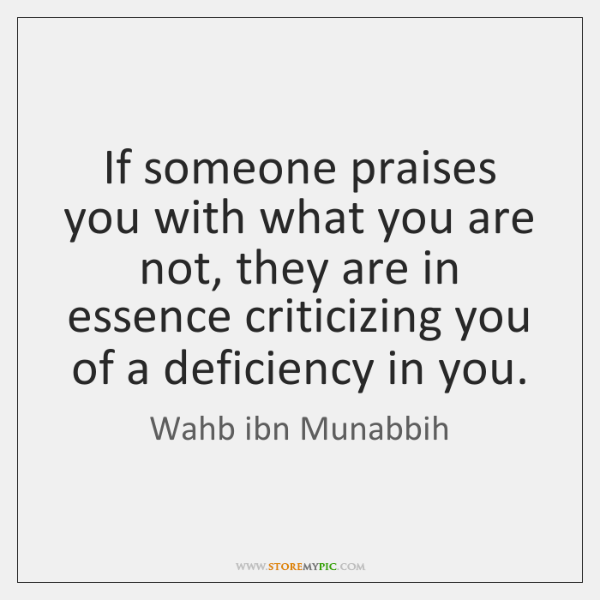 If someone praises you with what you are not, they are in ...