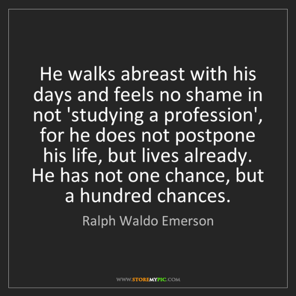 Ralph Waldo Emerson: He walks abreast with his days and feels no shame in...