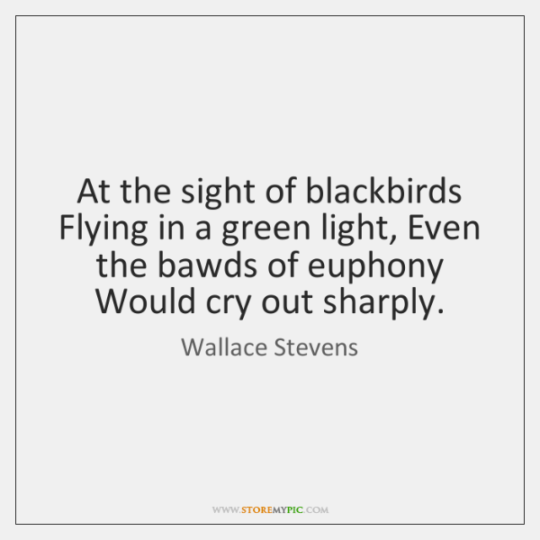 At the sight of blackbirds Flying in a green light, Even the ...