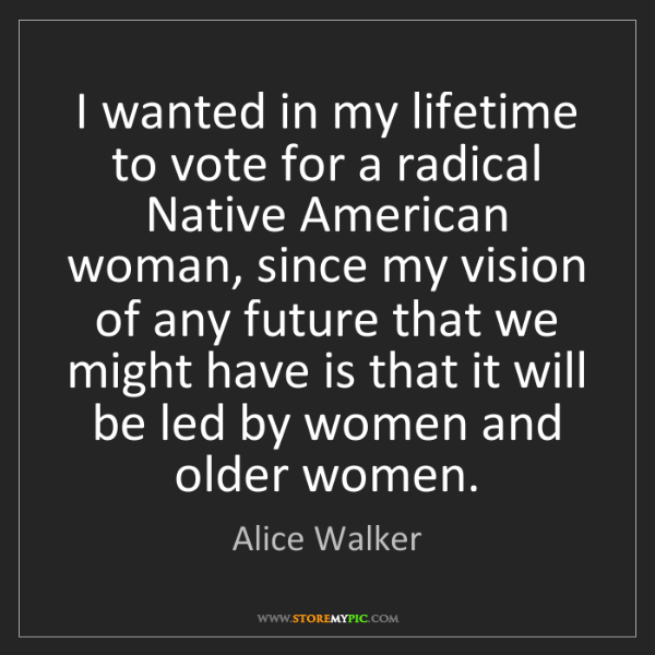 Alice Walker: I wanted in my lifetime to vote for a radical Native...