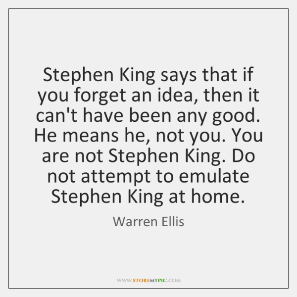 Stephen King says that if you forget an idea, then it can't ...