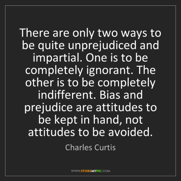 Charles Curtis: There are only two ways to be quite unprejudiced and...