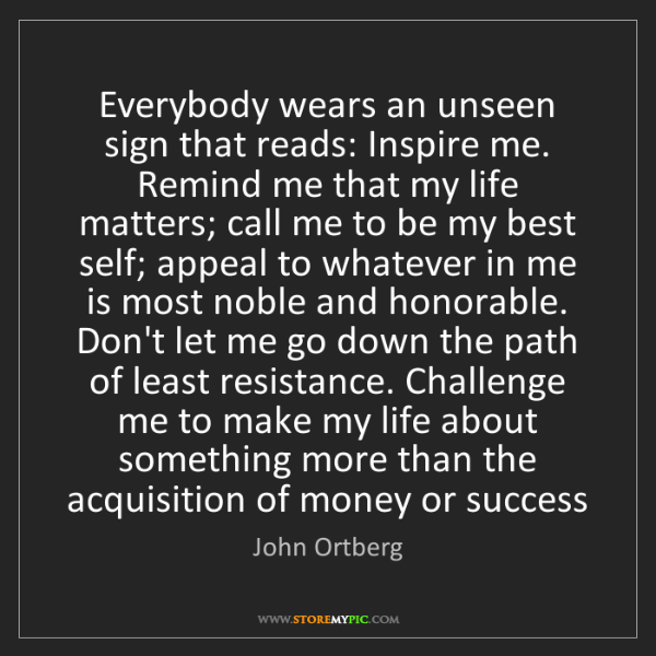 John Ortberg: Everybody wears an unseen sign that reads: Inspire me....