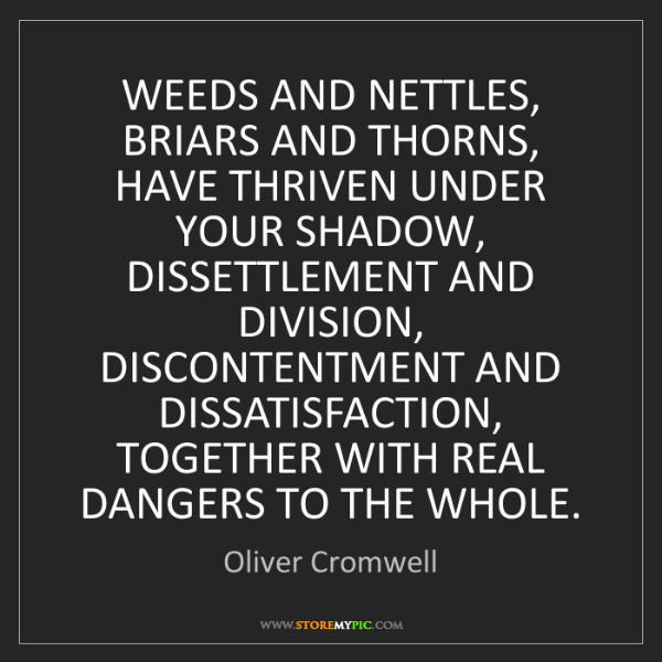 Oliver Cromwell: WEEDS AND NETTLES, BRIARS AND THORNS, HAVE THRIVEN UNDER...
