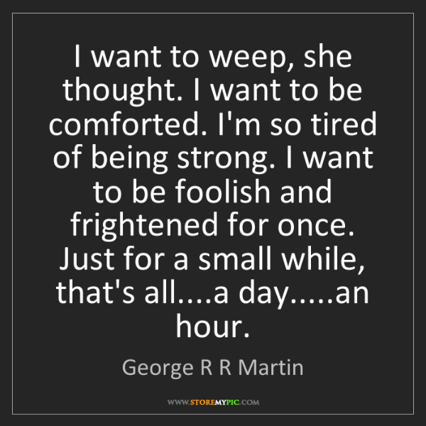 George R R Martin: I want to weep, she thought. I want to be comforted....