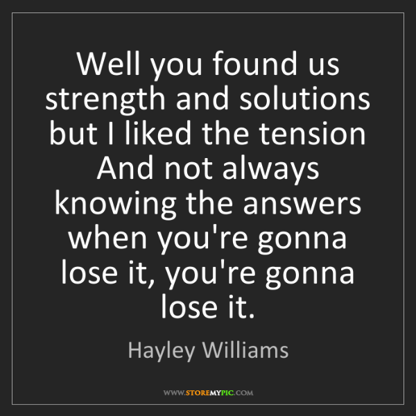 Hayley Williams: Well you found us strength and solutions but I liked...