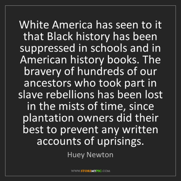 Huey Newton: White America has seen to it that Black history has been...