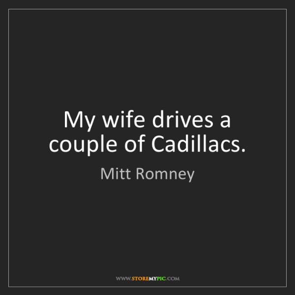 Mitt Romney: My wife drives a couple of Cadillacs.