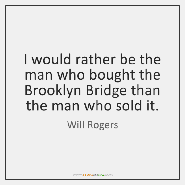 I would rather be the man who bought the Brooklyn Bridge than ...