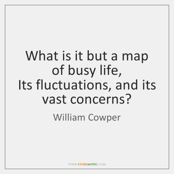 What is it but a map of busy life,  Its fluctuations, and ...