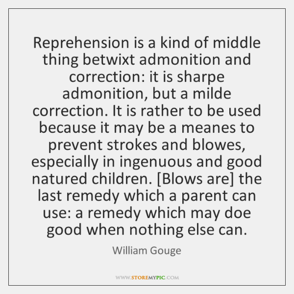 Reprehension is a kind of middle thing betwixt admonition and correction: it ...