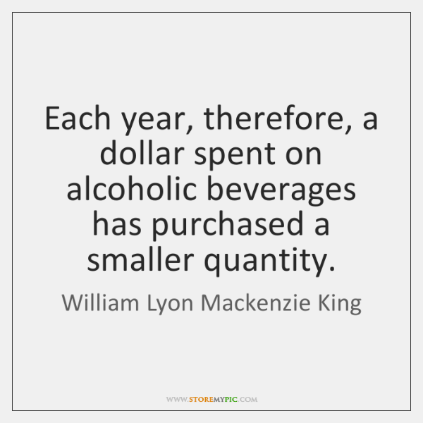 Each year, therefore, a dollar spent on alcoholic beverages has purchased a ...