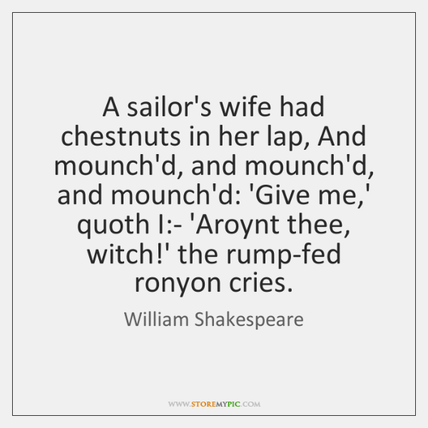 A sailor's wife had chestnuts in her lap, And mounch'd, and mounch'd, ...