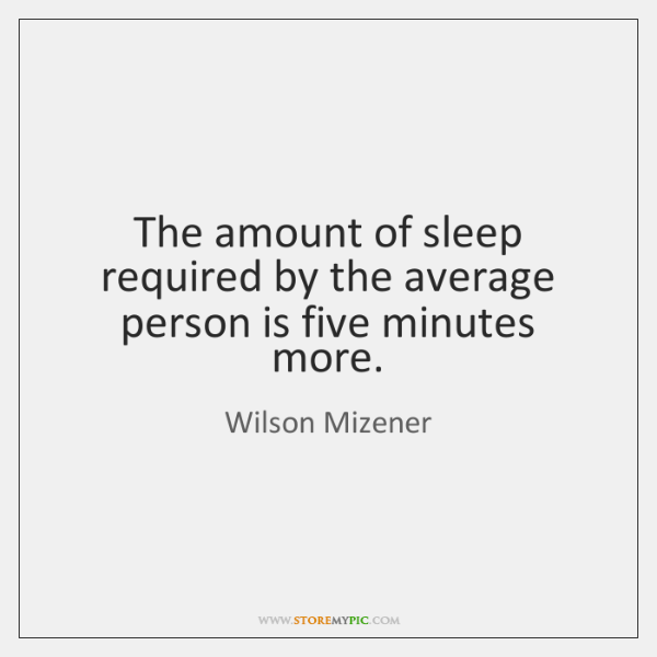 The amount of sleep required by the average person is five minutes ...