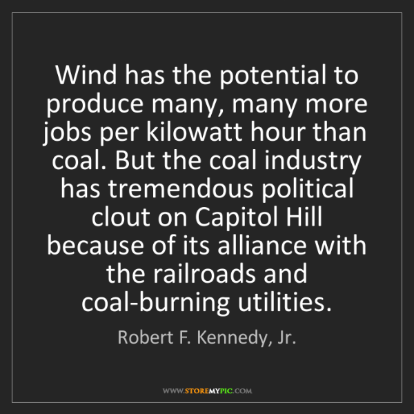 Robert F. Kennedy, Jr.: Wind has the potential to produce many, many more jobs...