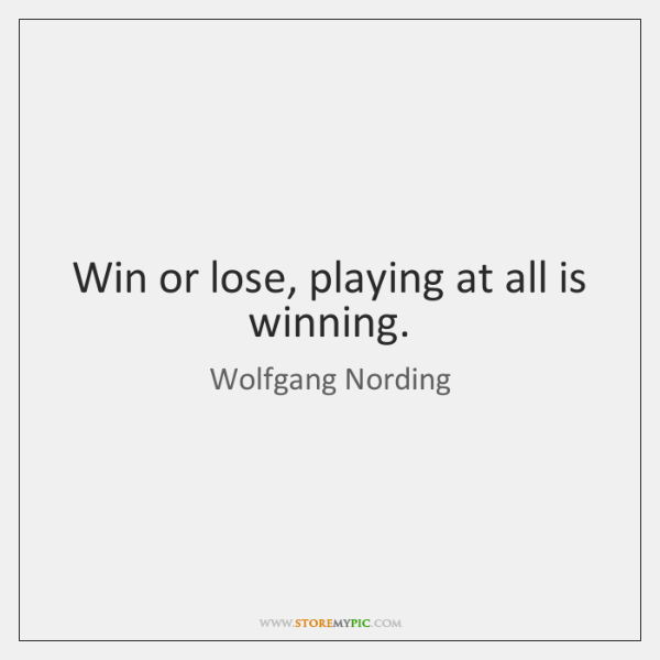 Win or lose, playing at all is winning.