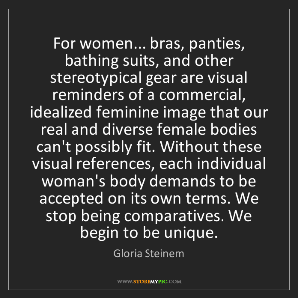 Gloria Steinem: For women... bras, panties, bathing suits, and other...