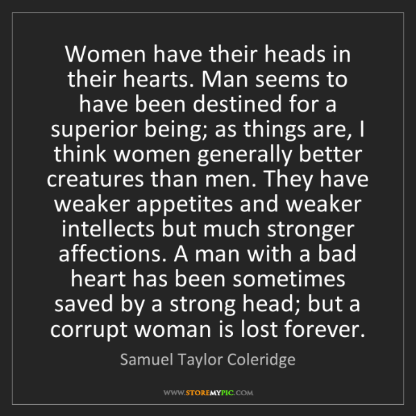 Samuel Taylor Coleridge: Women have their heads in their hearts. Man seems to...
