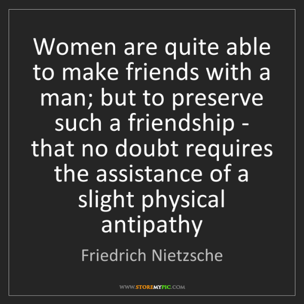 Friedrich Nietzsche: Women are quite able to make friends with a man; but...