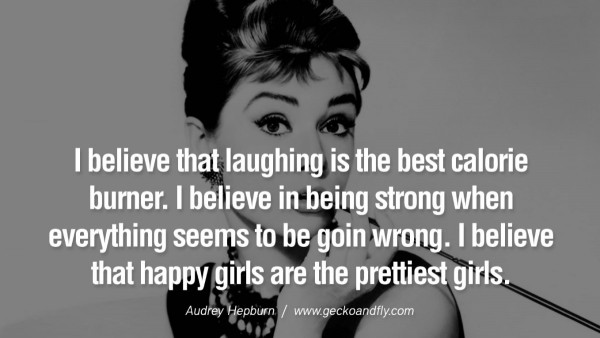 I believe that laughing is the best calorie burner i believe in being strong when everyt