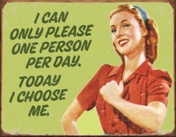 I can only please one person per day today i choose me