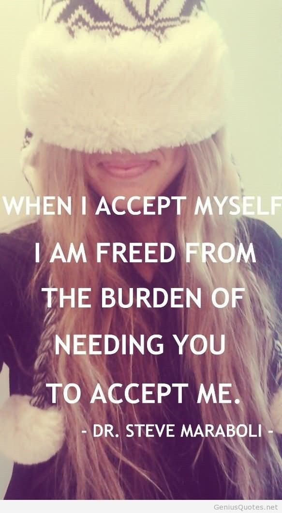 When i accept myself i am freed from the burden of needing you to accept me