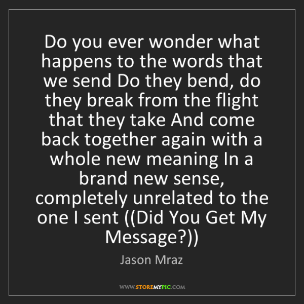 Jason Mraz: Do you ever wonder what happens to the words that we...