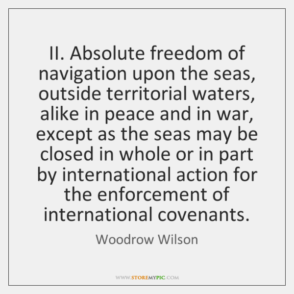 II. Absolute freedom of navigation upon the seas, outside territorial waters, alike ...