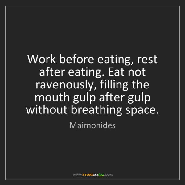 Maimonides: Work before eating, rest after eating. Eat not ravenously,...
