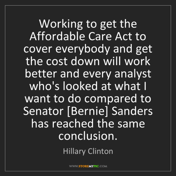 Hillary Clinton: Working to get the Affordable Care Act to cover everybody...