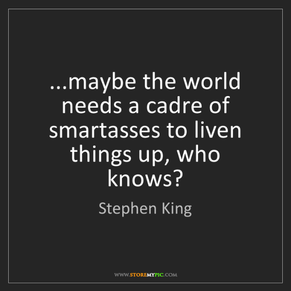 Stephen King: ...maybe the world needs a cadre of smartasses to liven...