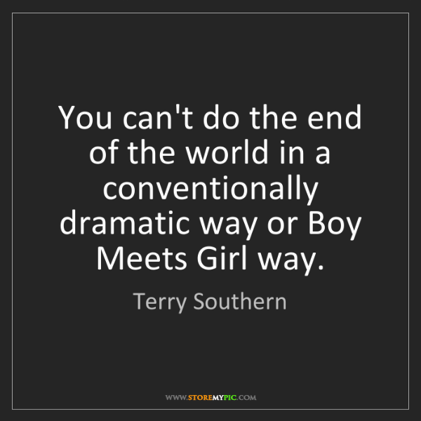 Terry Southern: You can't do the end of the world in a conventionally...