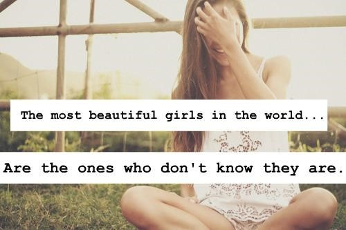 The most beautiful girls in the world are the ones who dont know they are
