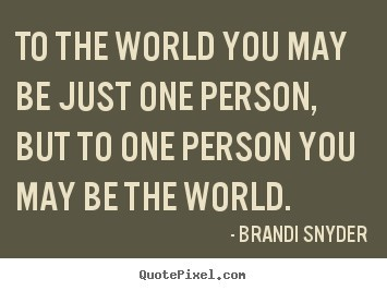 To The World You May Be Just One Person But To One Person You Mat Be