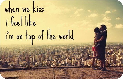 When We Kiss I Feel Like Im On Top Of The World Storemypic