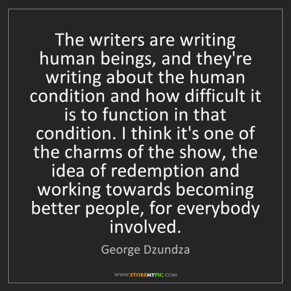 George Dzundza: The writers are writing human beings, and they're writing...