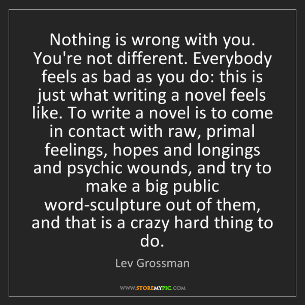 Lev Grossman: Nothing is wrong with you. You're not different. Everybody...