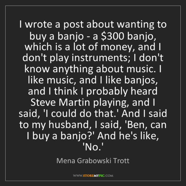 Mena Grabowski Trott: I wrote a post about wanting to buy a banjo - a $300...