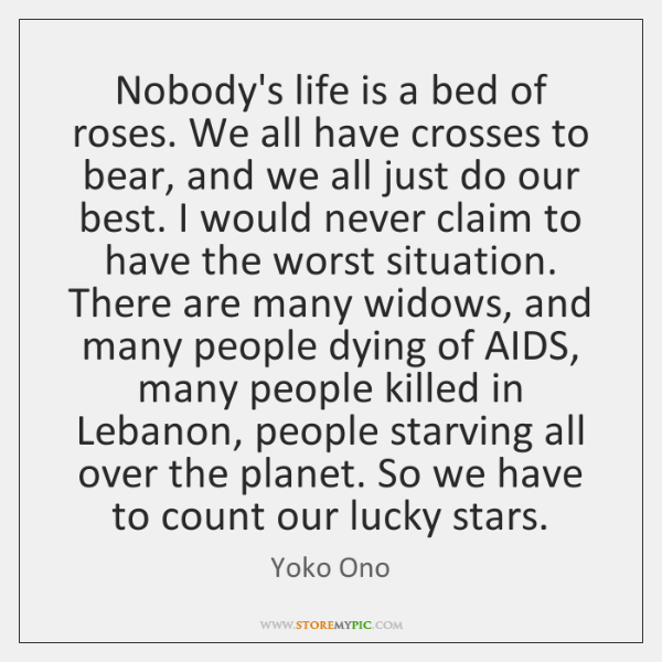 Nobody's life is a bed of roses. We all have crosses to ...
