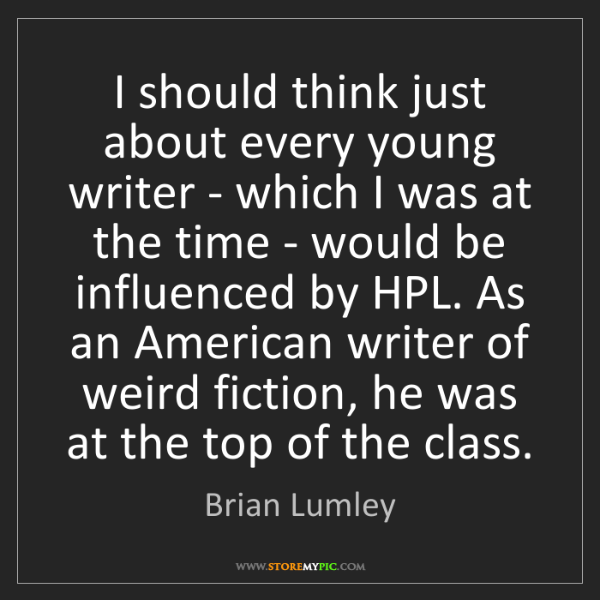 Brian Lumley: I should think just about every young writer - which...