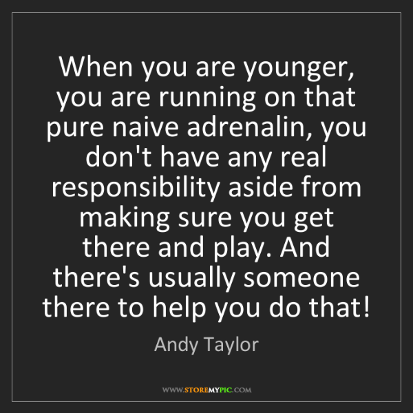 Andy Taylor: When you are younger, you are running on that pure naive...