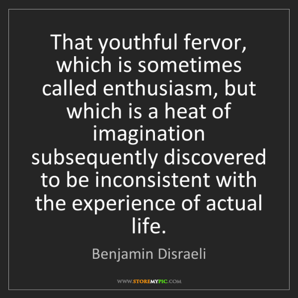 Benjamin Disraeli: That youthful fervor, which is sometimes called enthusiasm,...