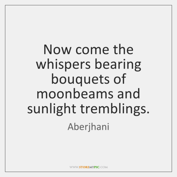 Now come the whispers bearing bouquets of moonbeams and sunlight tremblings.