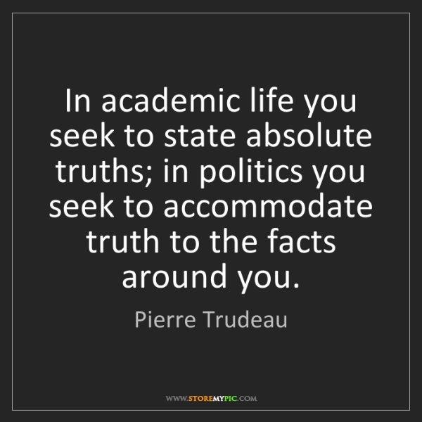 Pierre Trudeau: In academic life you seek to state absolute truths; in...