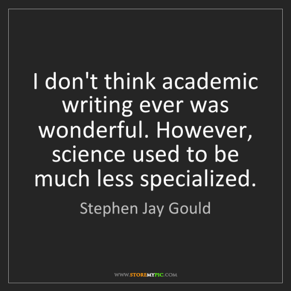 Stephen Jay Gould: I don't think academic writing ever was wonderful. However,...
