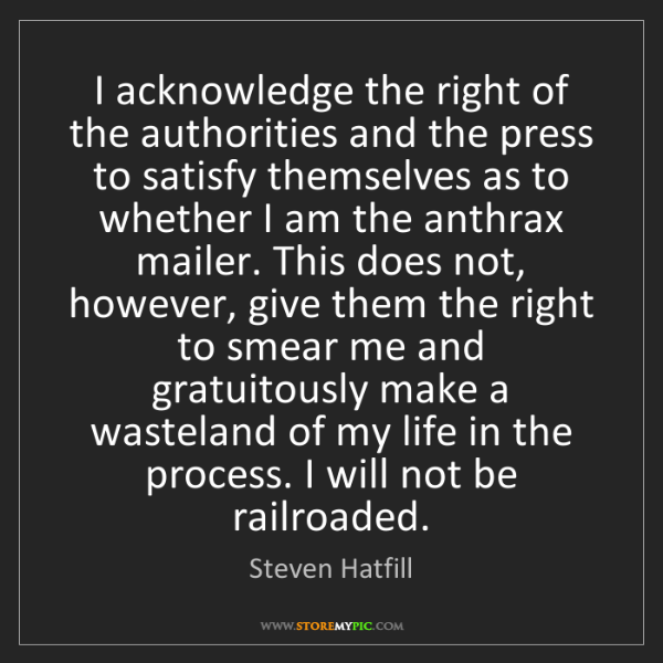 Steven Hatfill: I acknowledge the right of the authorities and the press...