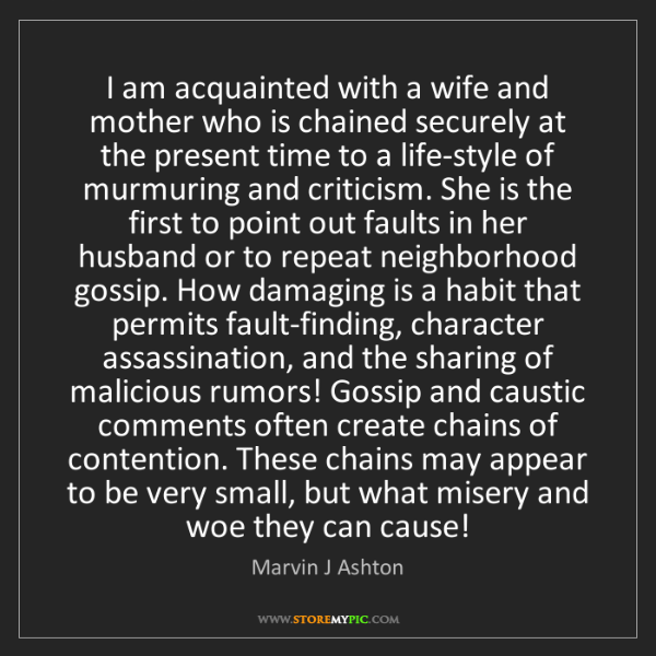 Marvin J Ashton: I am acquainted with a wife and mother who is chained...